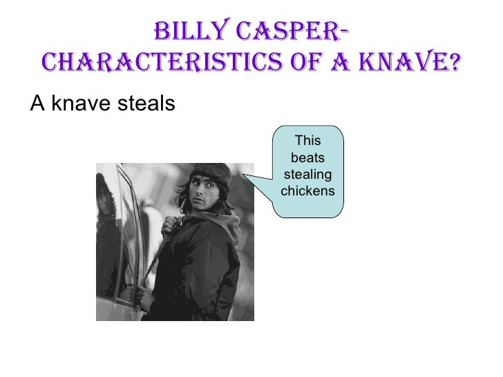 Billy Casper- Characteristics of A Knave? <ul><li>A knave steals </li></ul>This beats stealing chickens