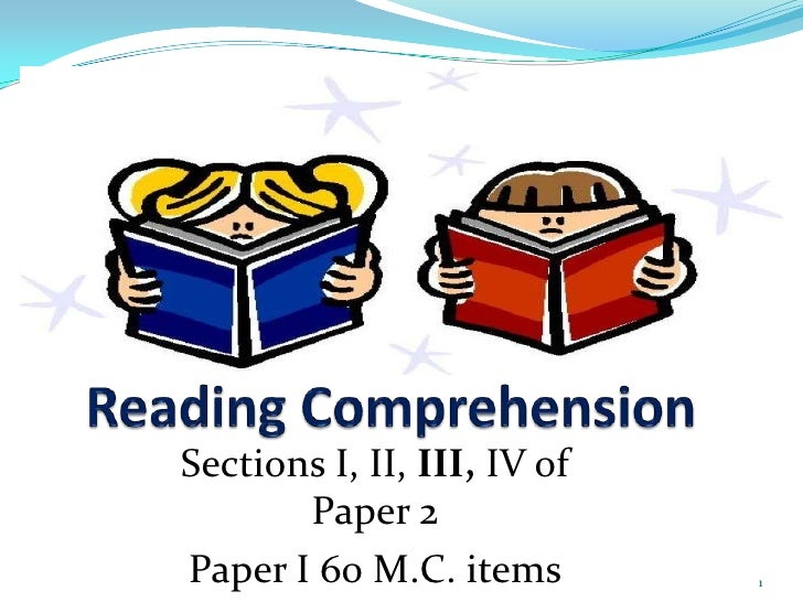 Reading Comprehension<br />Sections I, II, III, IV of Paper 2<br />Paper I 60 M.C. items<br />1<br />