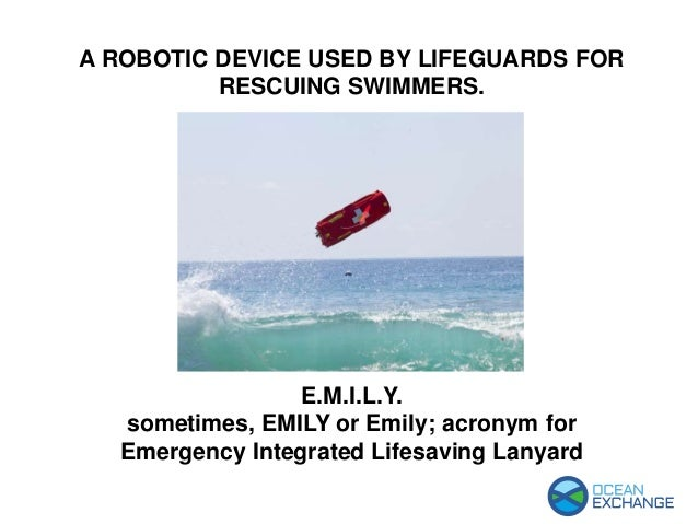 E.M.I.L.Y. sometimes, EMILY or Emily; acronym for Emergency Integrated Lifesaving Lanyard A ROBOTIC DEVICE USED BY LIFEGUA...