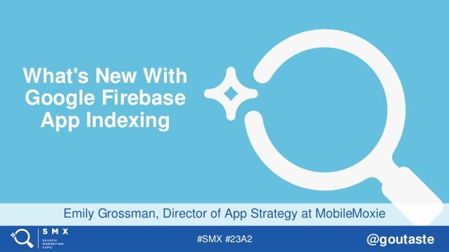 #SMX #23A2 @goutaste Emily Grossman, Director of App Strategy at MobileMoxie What's New With Google Firebase App Indexing