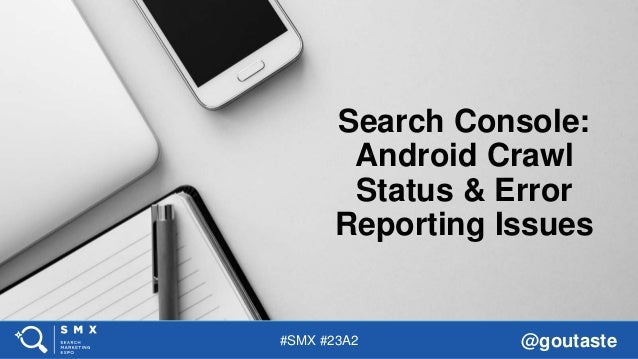 #SMX #23A2 @goutaste Search Console: Android Crawl Status & Error Reporting Issues