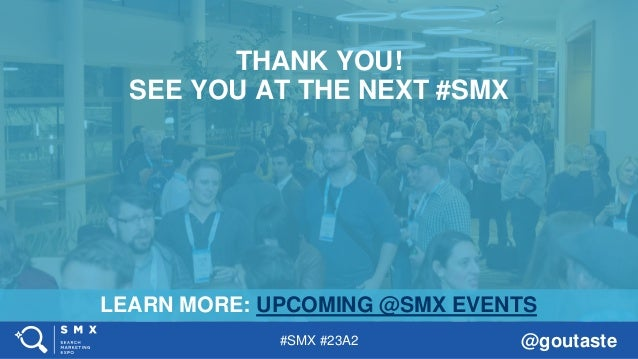 #SMX #23A2 @goutaste LEARN MORE: UPCOMING @SMX EVENTS THANK YOU! SEE YOU AT THE NEXT #SMX