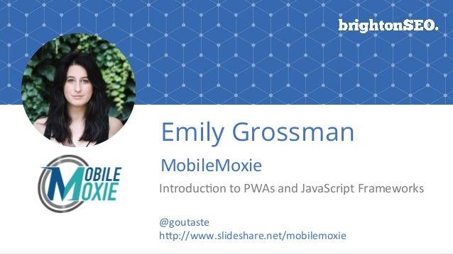 #BrightonSEO@goutaste Emily Grossman MobileMoxie Introduc:ontoPWAsandJavaScriptFrameworks @goutaste hEp://www.sl...