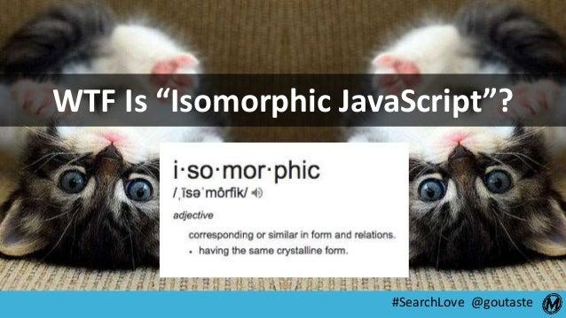 """#SearchLove @goutaste WTF Is """"Isomorphic JavaScript""""?"""