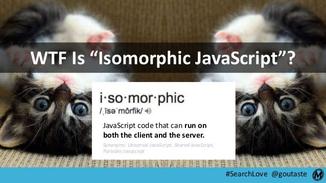 """#SearchLove @goutaste WTF Is """"Isomorphic JavaScript""""? JavaScript code that can run on both the client and the server. Syno..."""