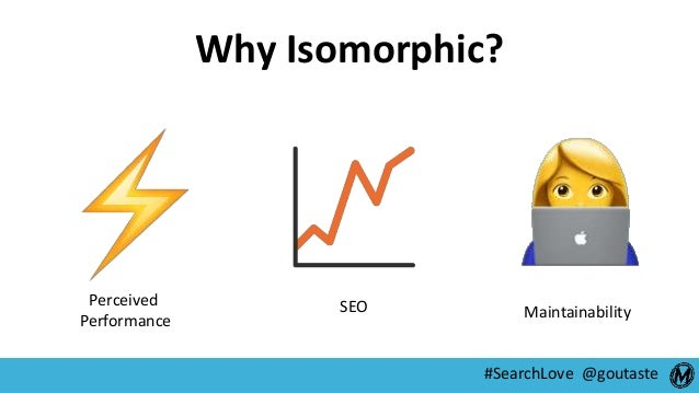 #SearchLove @goutaste Why Isomorphic? Perceived Performance SEO Maintainability