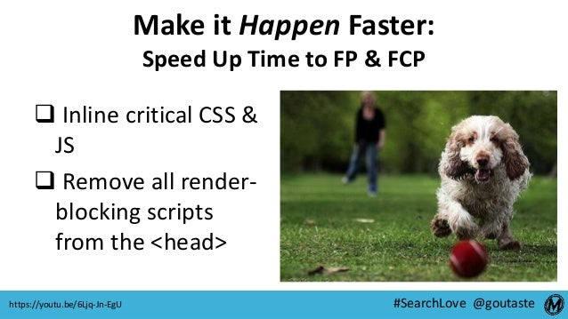 #SearchLove @goutaste Make it Happen Faster: Speed Up Time to FP & FCP  Inline critical CSS & JS  Remove all render- blo...