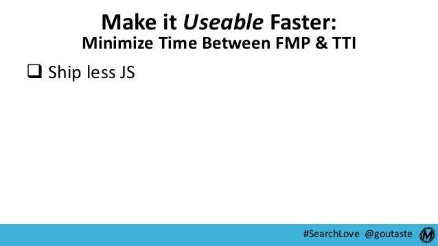 #SearchLove @goutaste Make it Useable Faster: Minimize Time Between FMP & TTI  Ship less JS