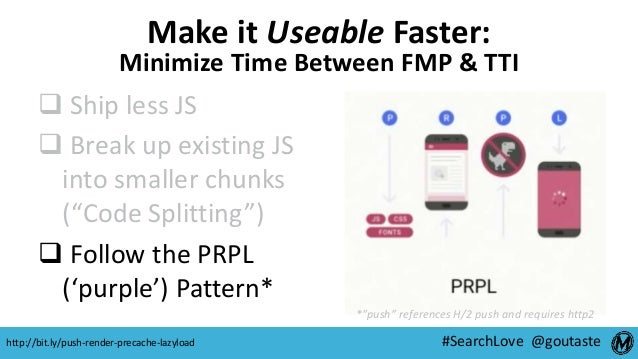 #SearchLove @goutaste Make it Useable Faster: Minimize Time Between FMP & TTI  Ship less JS  Break up existing JS into s...