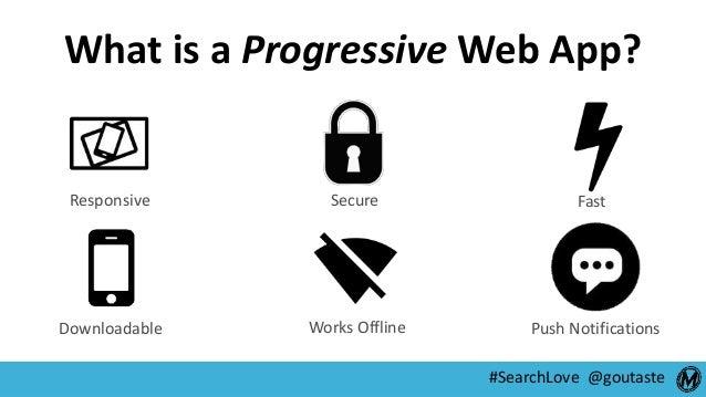 #SearchLove @goutaste What is a Progressive Web App? Responsive Secure Fast Downloadable Works Offline Push Notifications