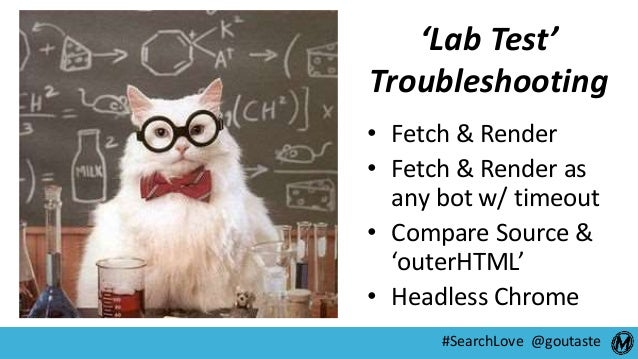 #SearchLove @goutaste 'Lab Test' Troubleshooting • Fetch & Render • Fetch & Render as any bot w/ timeout • Compare Source ...