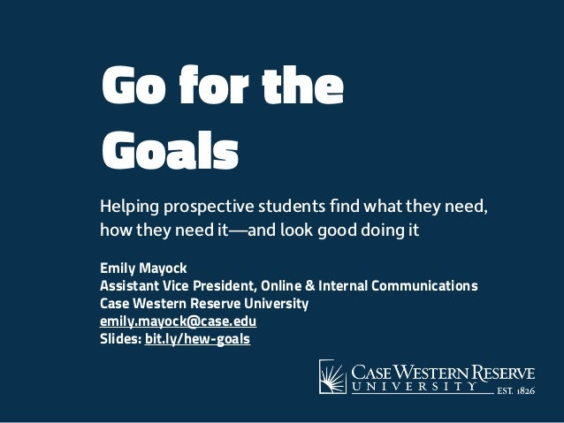 Go for the Goals Helping prospective students find what they need, how they need it—and look good doing it Emily Mayock