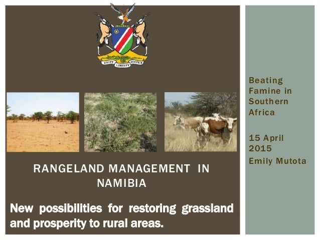 Beating Famine in Southern Africa 15 April 2015 Emily Mutota RANGELAND MANAGEMENT IN NAMIBIA New possibilities for restori...