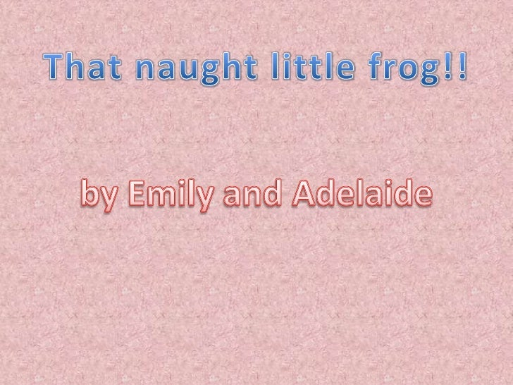 That naught little frog!!<br />by Emily and Adelaide<br />