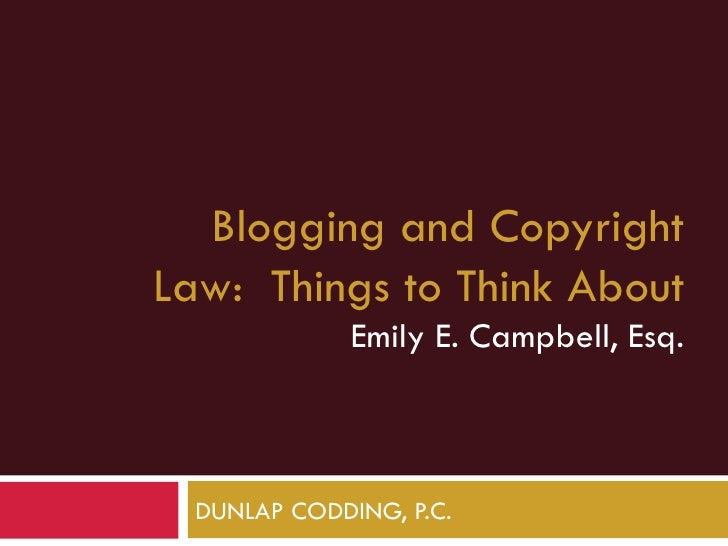 Blogging and CopyrightLaw: Things to Think About              Emily E. Campbell, Esq.  DUNLAP CODDING, P.C.
