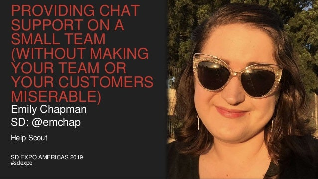 PROVIDING CHAT SUPPORT ON A SMALL TEAM (WITHOUT MAKING YOUR TEAM OR YOUR CUSTOMERS MISERABLE) SD EXPO AMERICAS 2019 #sdexp...