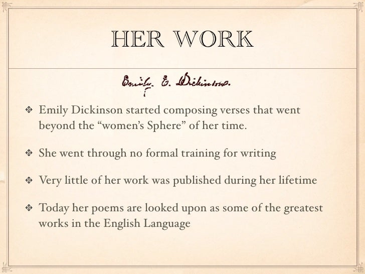 the life works and death of emily dickinson Emily dickinson was a very influential poet, and she will be remembered in history for a long time emily dickinson's life, her surroundings, and the analyziation of her poems will be discussed in the following paragraphs.