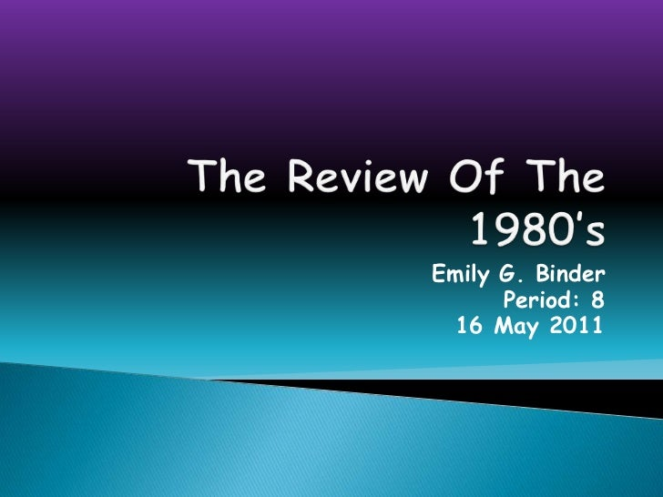 The Review Of The 1980's<br />Emily G. Binder<br />Period: 8<br />16 May 2011<br />