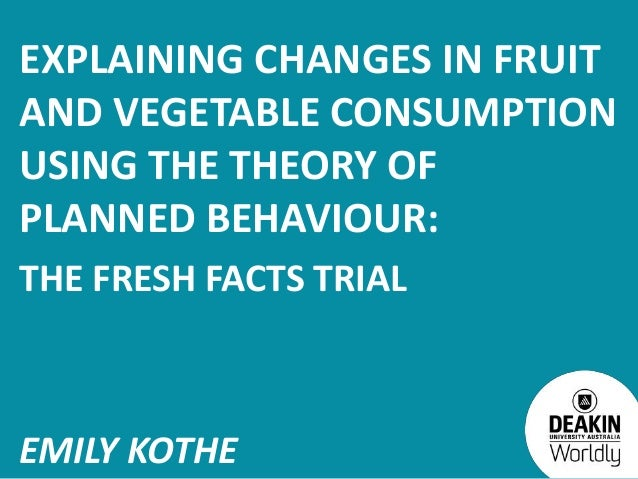 EXPLAINING CHANGES IN FRUITAND VEGETABLE CONSUMPTIONUSING THE THEORY OFPLANNED BEHAVIOUR:THE FRESH FACTS TRIALEMILY KOTHE