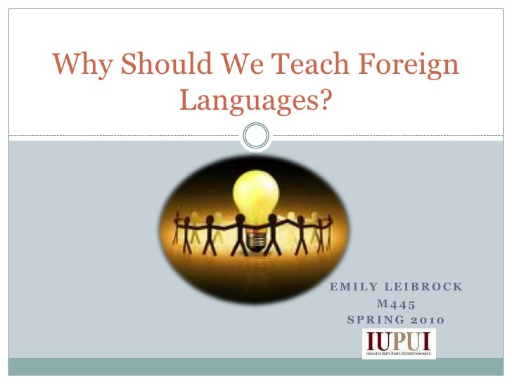 Emily Leibrock<br />M445<br />Spring 2010<br />Why Should We Teach Foreign Languages?<br />