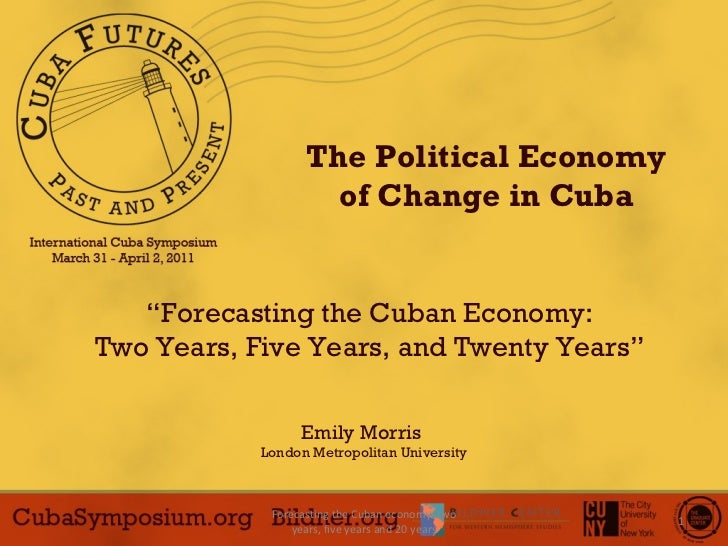 "Forecasting the Cuban economy: two years, five years and 20 years The Political Economy of Change in Cuba "" Forecasting th..."