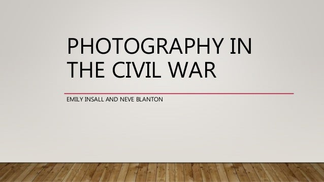 PHOTOGRAPHY IN THE CIVIL WAR EMILY INSALL AND NEVE BLANTON