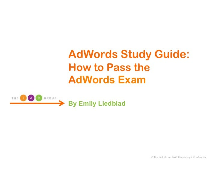 AdWords Study Guide: How to Pass the AdWords Exam  By Emily Liedblad                         © The JAR Group 2006 Propriet...