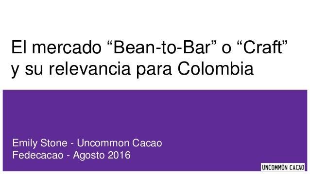 """El mercado """"Bean-to-Bar"""" o """"Craft"""" y su relevancia para Colombia Emily Stone - Uncommon Cacao Fedecacao - Agosto 2016"""