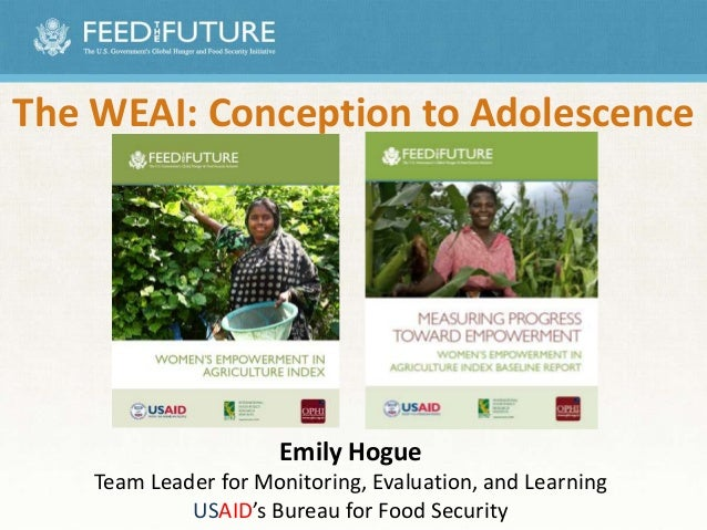 The WEAI: Conception to Adolescence Emily Hogue Team Leader for Monitoring, Evaluation, and Learning USAID's Bureau for Fo...