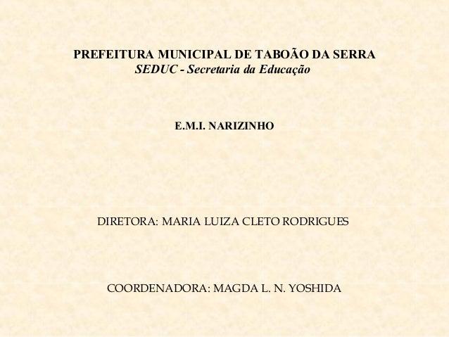 PREFEITURA MUNICIPAL DE TABOÃO DA SERRA SEDUC - Secretaria da Educação E.M.I. NARIZINHO DIRETORA: MARIA LUIZA CLETO RODRIG...