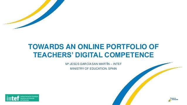 TOWARDS AN ONLINE PORTFOLIO OF TEACHERS' DIGITAL COMPETENCE Mª JESÚS GARCÍA SAN MARTÍN – INTEF MINISTRY OF EDUCATION. SPAIN