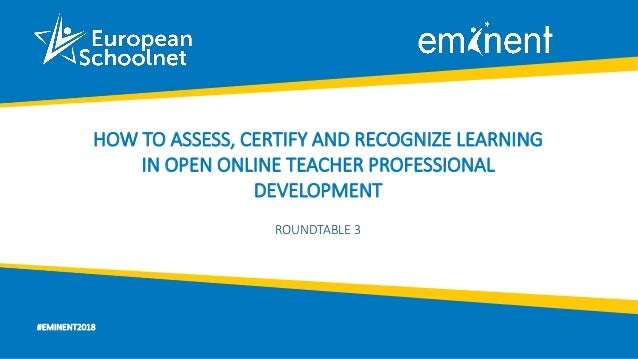 #EMINENT2018 HOW TO ASSESS, CERTIFY AND RECOGNIZE LEARNING IN OPEN ONLINE TEACHER PROFESSIONAL DEVELOPMENT ROUNDTABLE 3