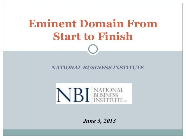 NATIONAL BUSINESS INSTITUTE Eminent Domain From Start to Finish June 3, 2013