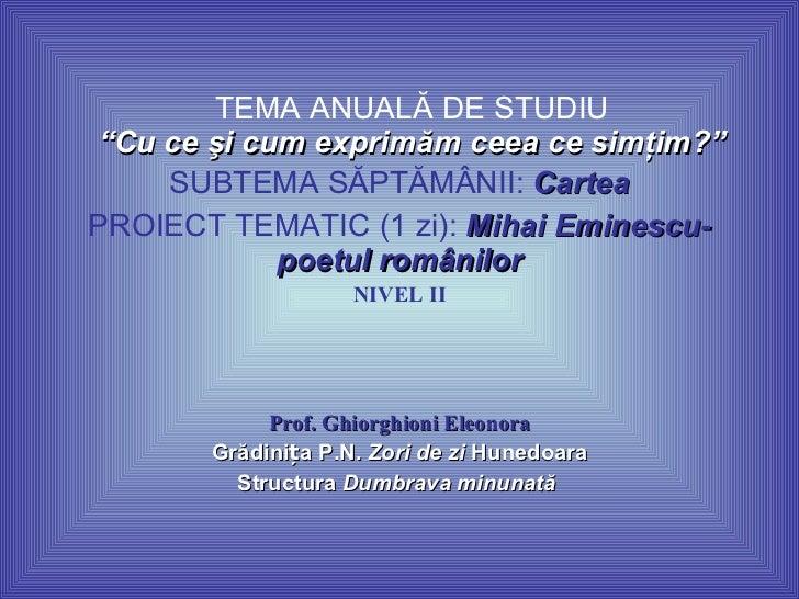 """TEMA ANUALĂ DE STUDIU """"Cu ce şi cum exprimăm ceea ce simţim?"""" SUBTEMA SĂPTĂMÂNII:  Cartea PROIECT TEMATIC (1 zi):  Mihai E..."""
