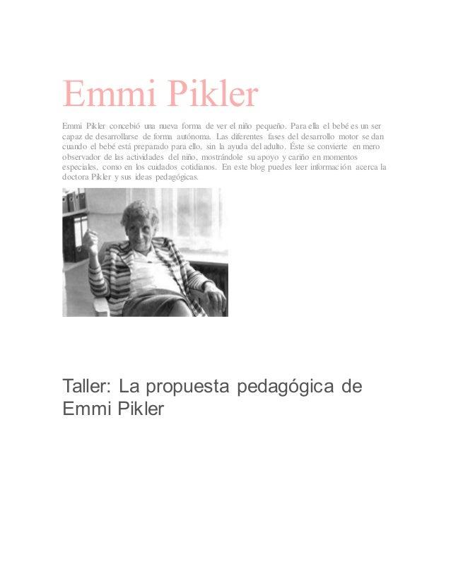Emmi Pikler Emmi Pikler concebió una nueva forma de ver el niño pequeño. Para ella el bebé es un ser capaz de desarrollars...