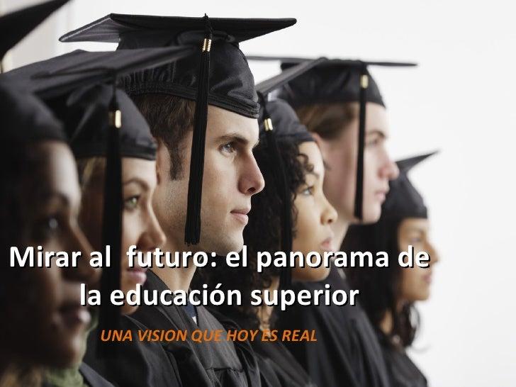Mirar al  futuro: el panorama de la educación superior UNA VISION QUE HOY ES REAL