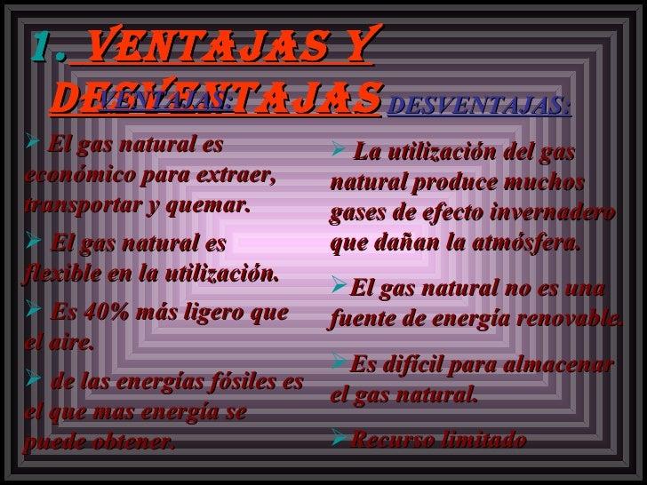 <ul><li>Ventajas y desventajas </li></ul><ul><li>VENTAJAS: </li></ul><ul><li>El gas natural es económico para extraer, tra...