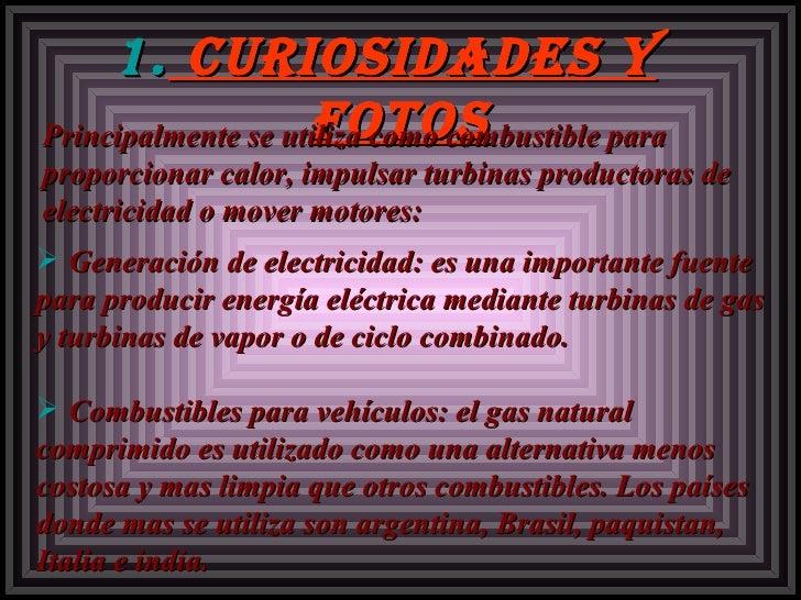 <ul><li>Curiosidades y fotos </li></ul>Principalmente se utiliza como combustible para proporcionar calor, impulsar turbin...