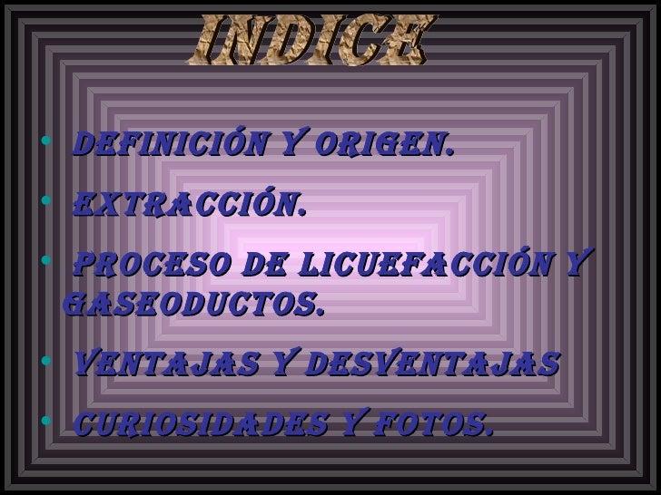 <ul><li>Definición y origen. </li></ul><ul><li>Extracción. </li></ul><ul><li>Proceso de licuefacción y gaseoductos. </li><...