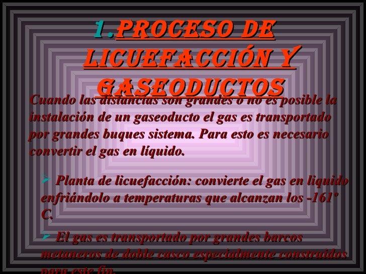 <ul><li>Proceso de licuefacción y gaseoductos </li></ul><ul><ul><li>Cuando las distancias son grandes o no es posible la i...