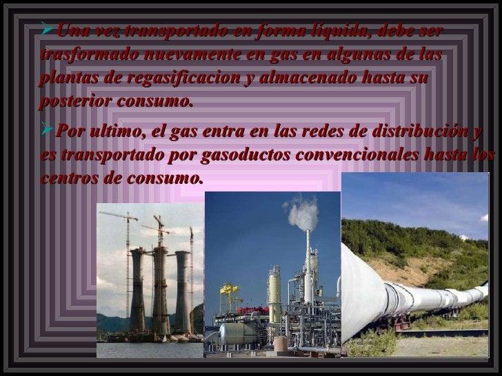 <ul><ul><li>Una vez transportado en forma líquida, debe ser trasformado nuevamente en gas en algunas de las plantas de reg...