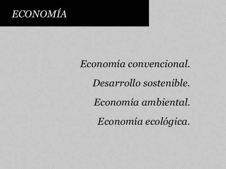 ECONOMÍA<br />Economía convencional.<br />Desarrollo sostenible.<br />Economía ambiental.<br />Economía ecológica.<br />