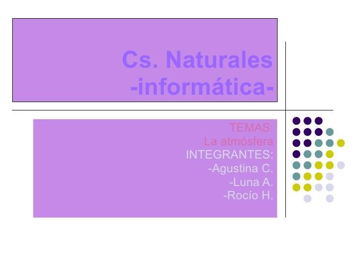 Cs. Naturales -informática- TEMAS: La atmósfera INTEGRANTES: -Agustina C. -Luna A. -Rocío H.