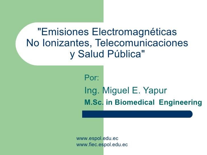"""""""Emisiones Electromagnéticas  No Ionizantes, Telecomunicaciones  y Salud Pública""""   Por: Ing. Miguel E. Yapur M...."""