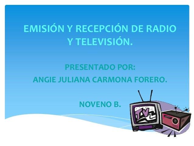 EMISIÓN Y RECEPCIÓN DE RADIO Y TELEVISIÓN. PRESENTADO POR: ANGIE JULIANA CARMONA FORERO. NOVENO B.  2013.