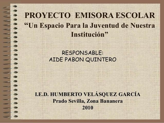 """PROYECTO EMISORA ESCOLAR""""Un Espacio Para la Juventud de NuestraInstitución""""I.E.D. HUMBERTO VELÁSQUEZ GARCÍAPrado Sevilla, ..."""