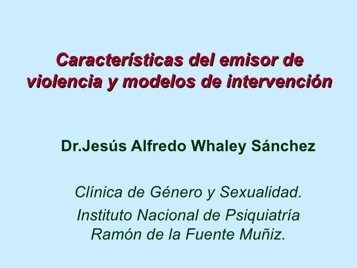 Características del emisor de violencia y modelos de intervención Dr.Jesús Alfredo Whaley Sánchez Clínica de Género y Sexu...