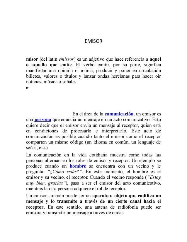 EMISOR         misor (del latín emissor) es un adjetivo que hace referencia a aquel         o aquello que emite. El verbo ...