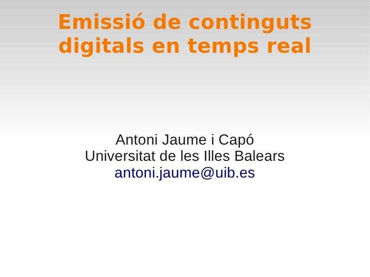 Emissió de contingutsdigitals en temps real      Antoni Jaume i Capó  Universitat de les Illes Balears      antoni.jaume@u...