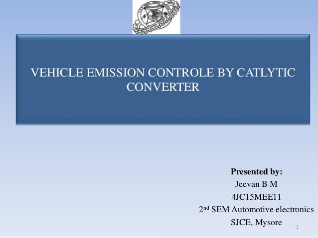 VEHICLE EMISSION CONTROLE BY CATLYTIC CONVERTER Presented by: Jeevan B M 4JC15MEE11 2nd SEM Automotive electronics SJCE, M...
